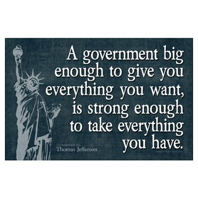 A government big enough to give you everything you want, is a government big enough to take away everything that you have